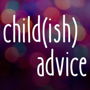 child(ish) advice